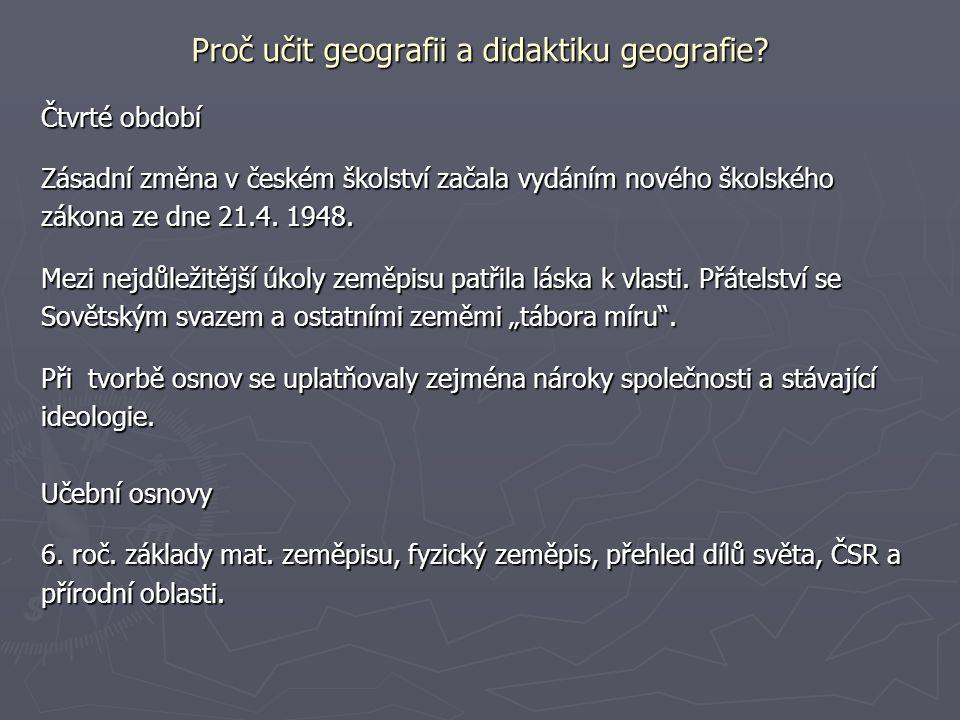 Proč učit geografii a didaktiku geografie? Čtvrté období Zásadní změna v českém školství začala vydáním nového školského zákona ze dne 21.4. 1948. Mez