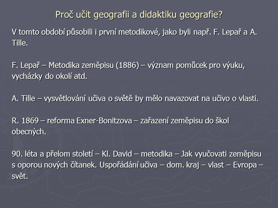 Proč učit geografii a didaktiku geografie? V tomto období působili i první metodikové, jako byli např. F. Lepař a A. Tille. F. Lepař – Metodika zeměpi