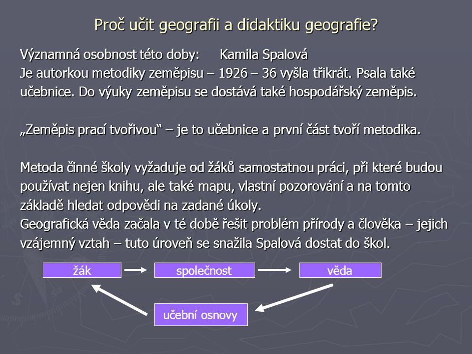 Proč učit geografii a didaktiku geografie? Významná osobnost této doby: Kamila Spalová Je autorkou metodiky zeměpisu – 1926 – 36 vyšla třikrát. Psala