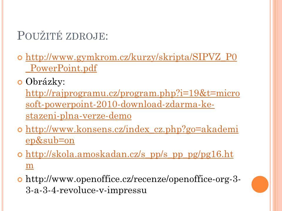 P OUŽITÉ ZDROJE : http://www.gymkrom.cz/kurzy/skripta/SIPVZ_P0 _PowerPoint.pdf Obrázky: http://rajprogramu.cz/program.php?i=19&t=micro soft-powerpoint-2010-download-zdarma-ke- stazeni-plna-verze-demo http://rajprogramu.cz/program.php?i=19&t=micro soft-powerpoint-2010-download-zdarma-ke- stazeni-plna-verze-demo http://www.konsens.cz/index_cz.php?go=akademi ep&sub=on http://skola.amoskadan.cz/s_pp/s_pp_pg/pg16.ht m http://www.openoffice.cz/recenze/openoffice-org-3- 3-a-3-4-revoluce-v-impressu