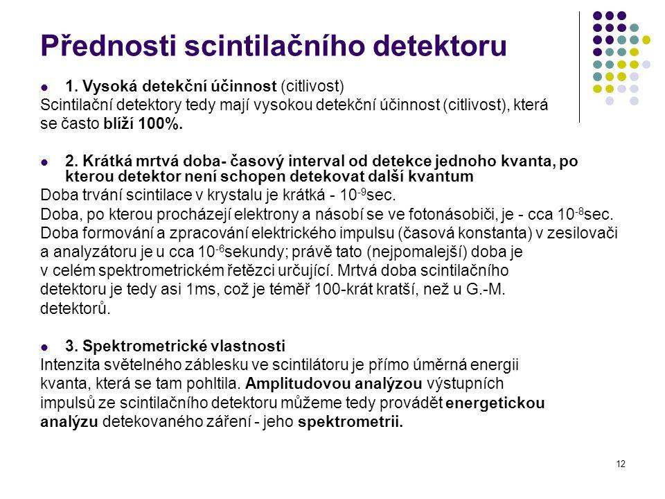 12 Přednosti scintilačního detektoru 1. Vysoká detekční účinnost (citlivost) Scintilační detektory tedy mají vysokou detekční účinnost (citlivost), kt