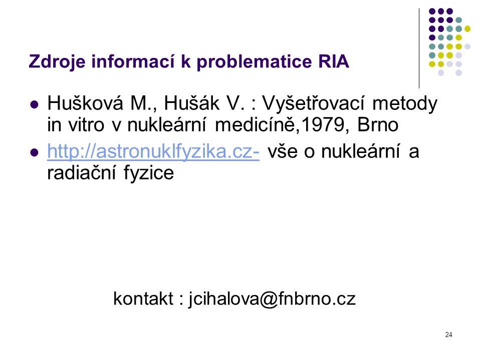 24 Zdroje informací k problematice RIA Hušková M., Hušák V. : Vyšetřovací metody in vitro v nukleární medicíně,1979, Brno http://astronuklfyzika.cz- v