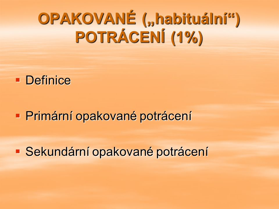"""OPAKOVANÉ (""""habituální"""") POTRÁCENÍ (1%)  Definice  Primární opakované potrácení  Sekundární opakované potrácení"""