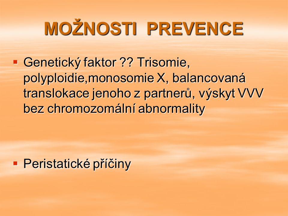 MOŽNOSTI PREVENCE  Genetický faktor ?? Trisomie, polyploidie,monosomie X, balancovaná translokace jenoho z partnerů, výskyt VVV bez chromozomální abn
