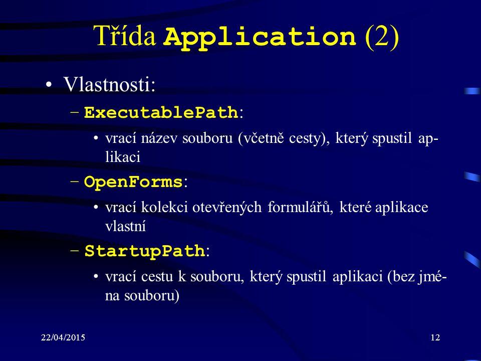 22/04/201512 Třída Application (2) Vlastnosti: –ExecutablePath : vrací název souboru (včetně cesty), který spustil ap- likaci –OpenForms : vrací kolek