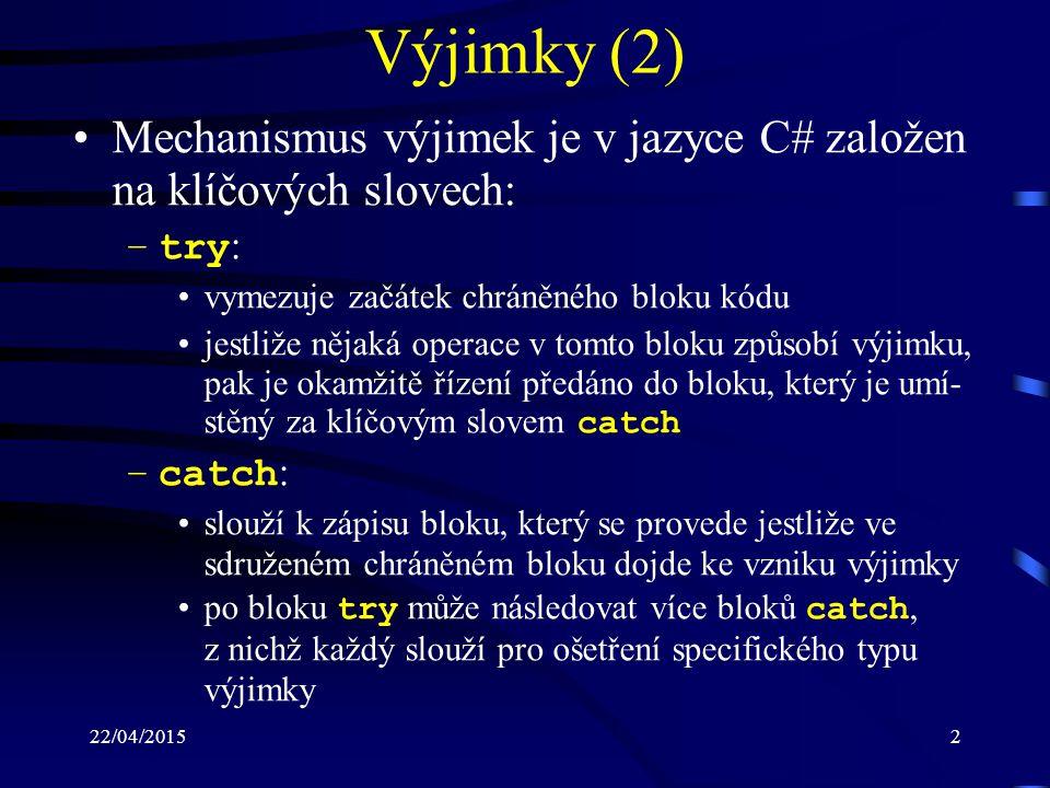 22/04/20153 Výjimky (3) blok catch se zapisuje ve tvaru: catch (typ_výjimky proměnná) { ošetření výjimky } proměnná obsahuje objekt vyjadřující podrobné úda- je o vzniklé výjimce (např.