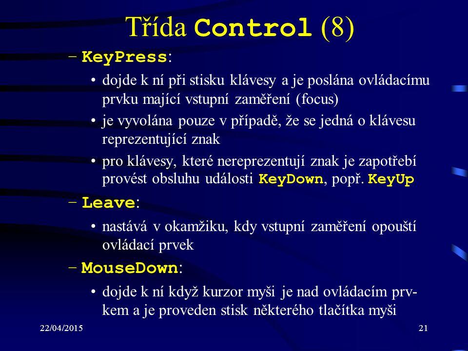 22/04/201521 Třída Control (8) –KeyPress : dojde k ní při stisku klávesy a je poslána ovládacímu prvku mající vstupní zaměření (focus) je vyvolána pou