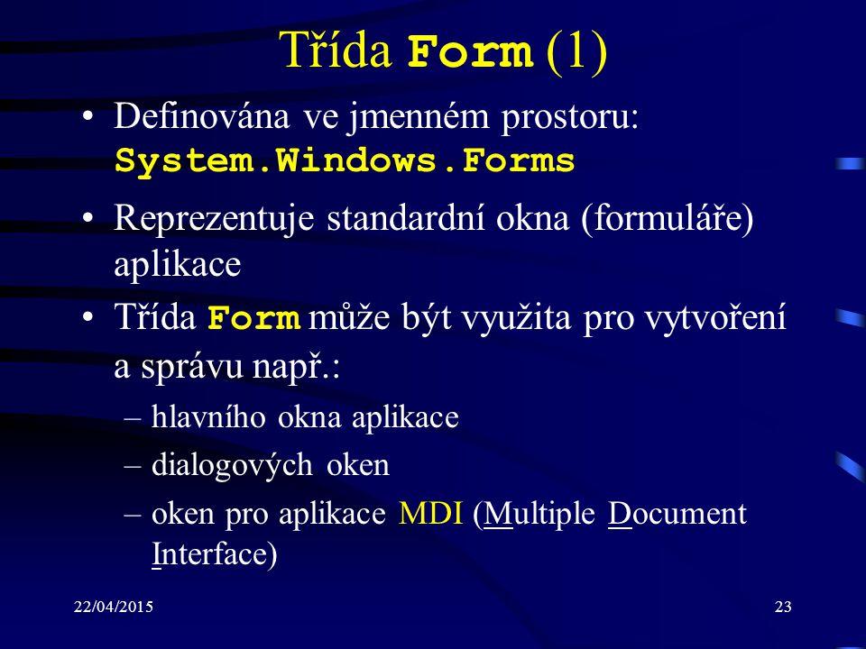 22/04/201523 Třída Form (1) Definována ve jmenném prostoru: System.Windows.Forms Reprezentuje standardní okna (formuláře) aplikace Třída Form může být