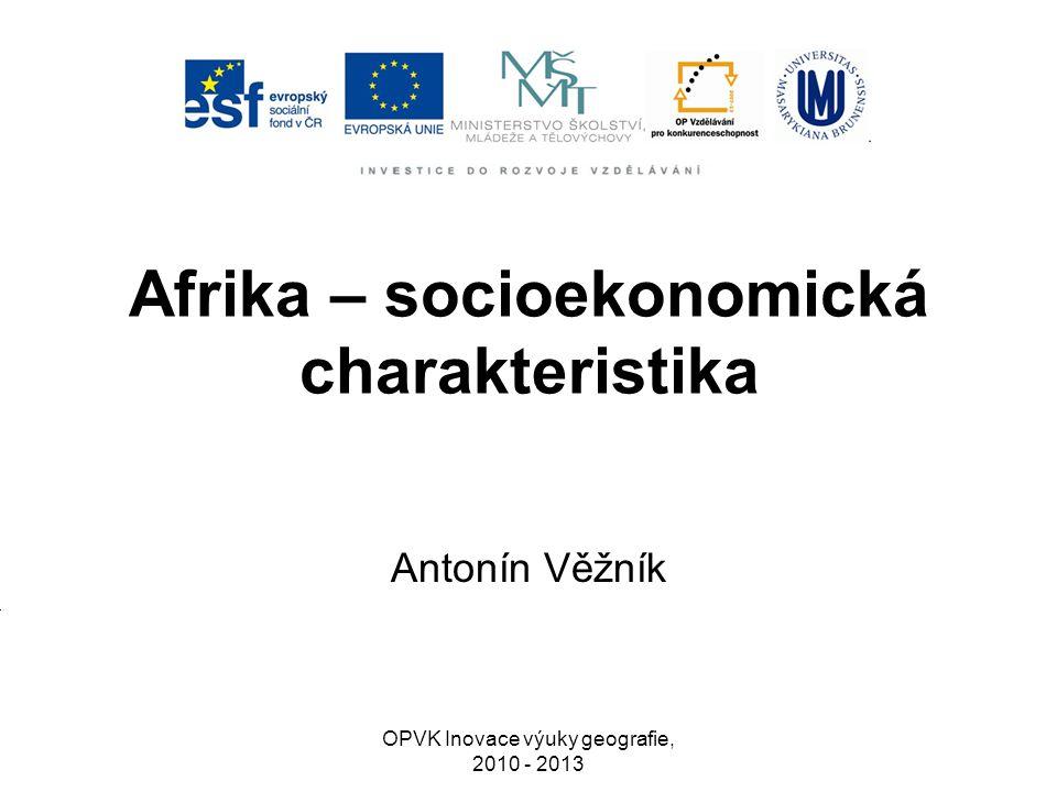 Afrika – socioekonomická charakteristika Antonín Věžník OPVK Inovace výuky geografie, 2010 - 2013