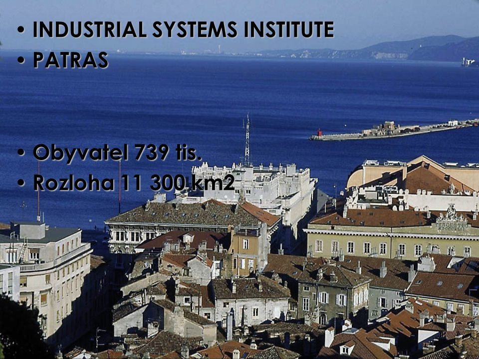 INDUSTRIAL SYSTEMS INSTITUTE INDUSTRIAL SYSTEMS INSTITUTE PATRAS PATRAS Obyvatel 739 tis. Obyvatel 739 tis. Rozloha 11 300 km2 Rozloha 11 300 km2