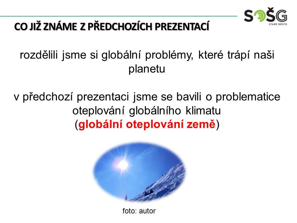 CO JIŽ ZNÁME Z PŘEDCHOZÍCH PREZENTACÍ rozdělili jsme si globální problémy, které trápí naši planetu v předchozí prezentaci jsme se bavili o problematice oteplování globálního klimatu (globální oteplování země) foto: autor