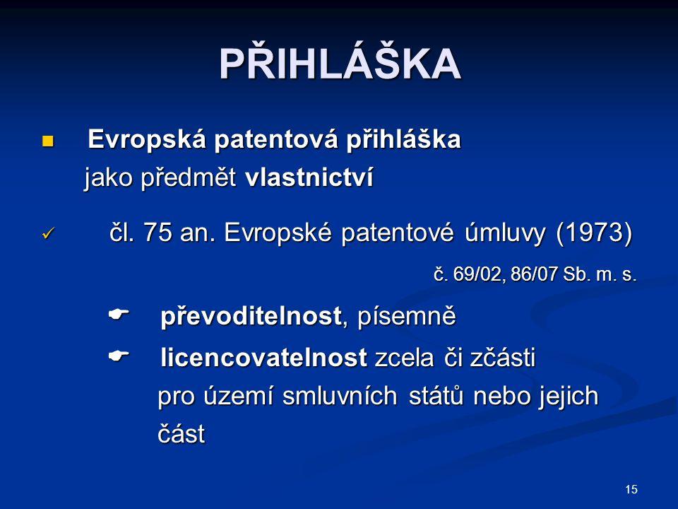 15 PŘIHLÁŠKA Evropská patentová přihláška Evropská patentová přihláška jako předmět vlastnictví jako předmět vlastnictví čl. 75 an. Evropské patentové