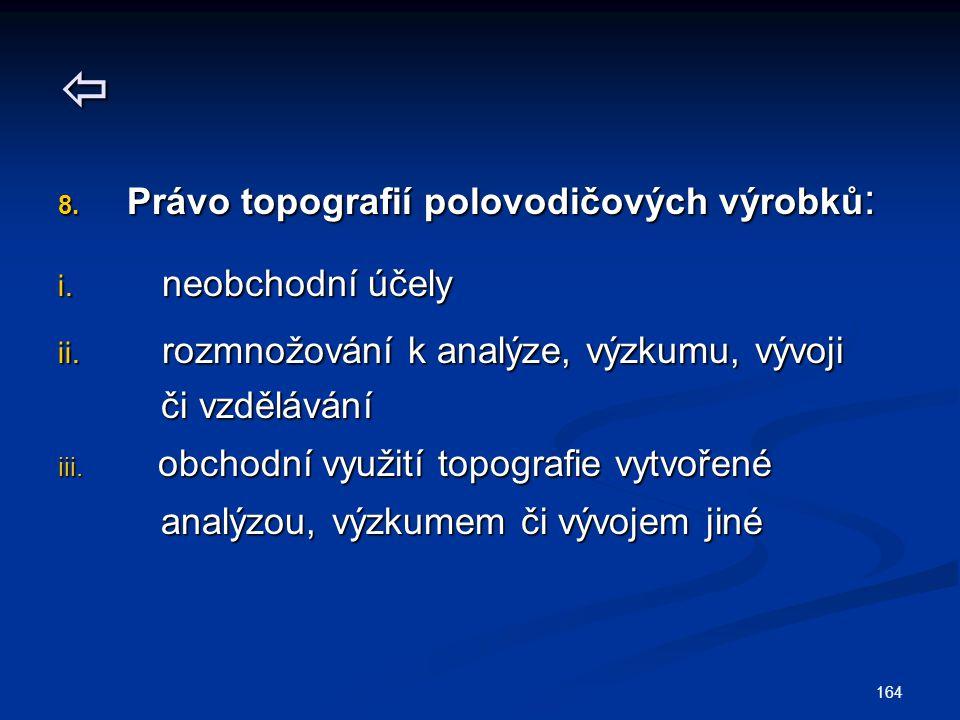 164  8. Právo topografií polovodičových výrobků : i. neobchodní účely ii. rozmnožování k analýze, výzkumu, vývoji či vzdělávání či vzdělávání iii. ob