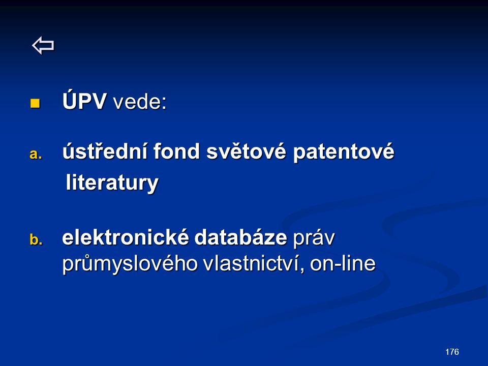 176  ÚPV vede: ÚPV vede: a. ústřední fond světové patentové literatury literatury b. elektronické databáze práv průmyslového vlastnictví, on-line