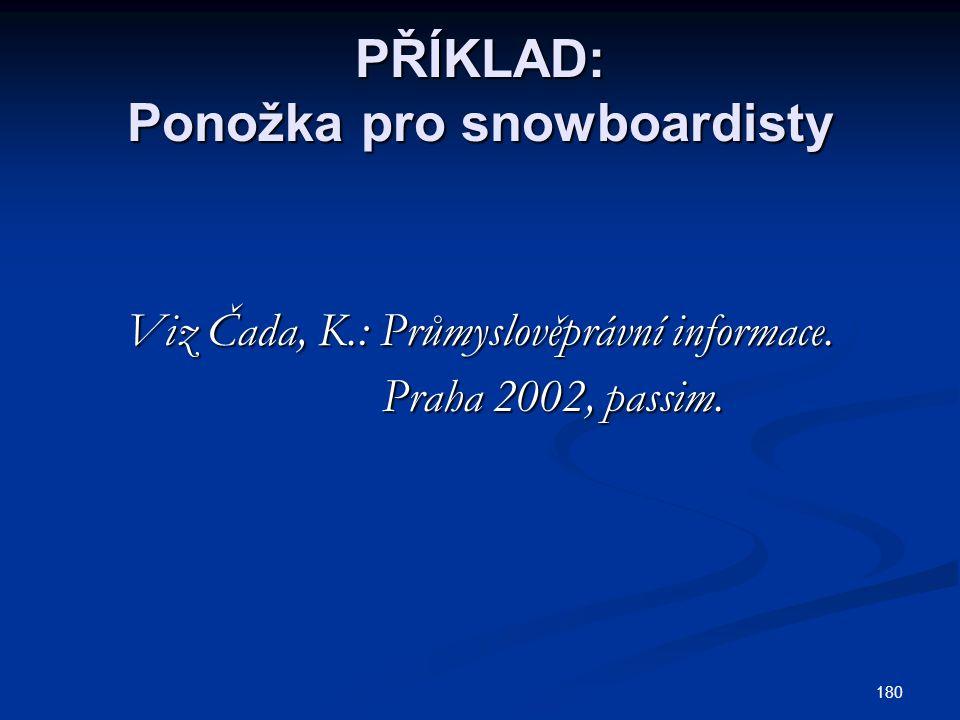 180 PŘÍKLAD: Ponožka pro snowboardisty Viz Čada, K.: Průmyslověprávní informace. Praha 2002, passim. Praha 2002, passim.