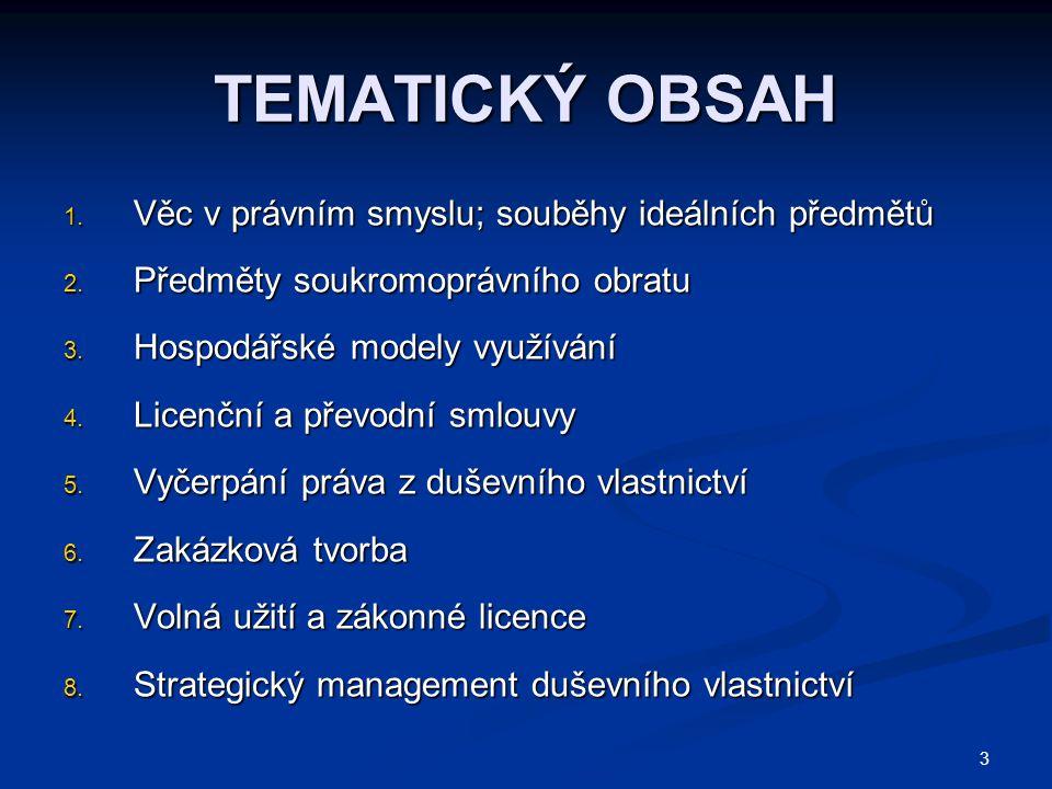 3 TEMATICKÝ OBSAH 1. Věc v právním smyslu; souběhy ideálních předmětů 2. Předměty soukromoprávního obratu 3. Hospodářské modely využívání 4. Licenční