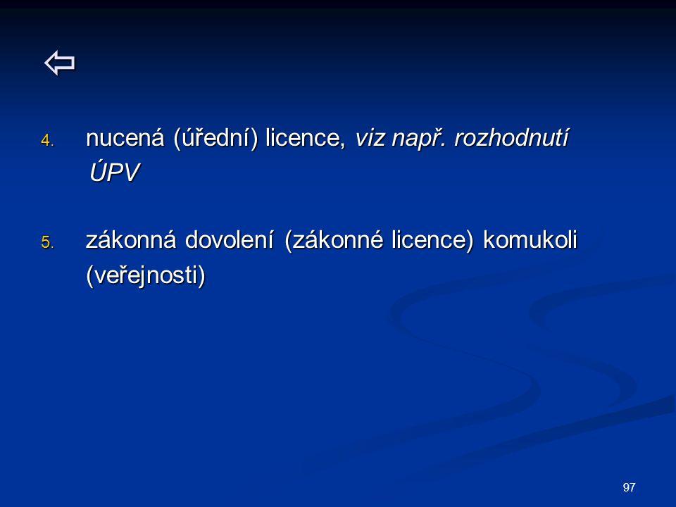  4. nucená (úřední) licence, viz např. rozhodnutí ÚPV ÚPV 5. zákonná dovolení (zákonné licence) komukoli (veřejnosti) 97