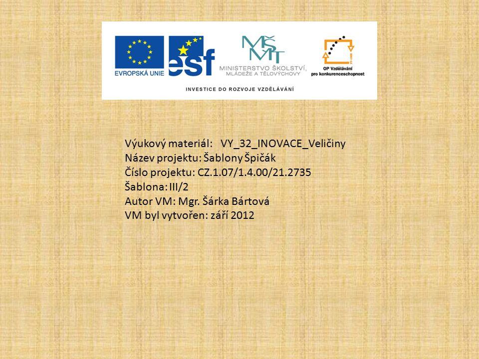 Výukový materiál:VY_32_INOVACE_Veličiny Název projektu: Šablony Špičák Číslo projektu: CZ.1.07/1.4.00/21.2735 Šablona: III/2 Autor VM: Mgr. Šárka Bárt