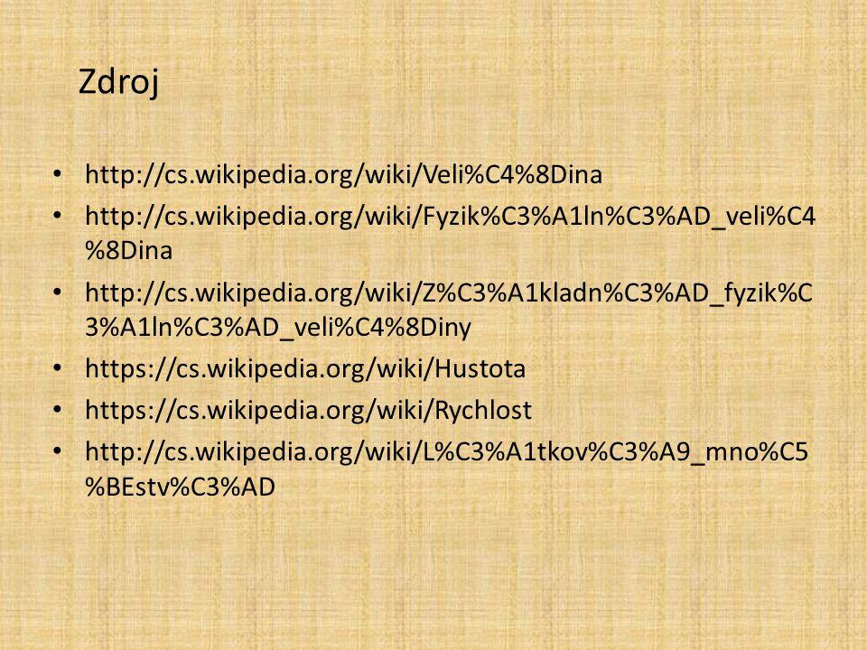 Zdroj http://cs.wikipedia.org/wiki/Veli%C4%8Dina http://cs.wikipedia.org/wiki/Fyzik%C3%A1ln%C3%AD_veli%C4 %8Dina http://cs.wikipedia.org/wiki/Z%C3%A1kladn%C3%AD_fyzik%C 3%A1ln%C3%AD_veli%C4%8Diny https://cs.wikipedia.org/wiki/Hustota https://cs.wikipedia.org/wiki/Rychlost http://cs.wikipedia.org/wiki/L%C3%A1tkov%C3%A9_mno%C5 %BEstv%C3%AD
