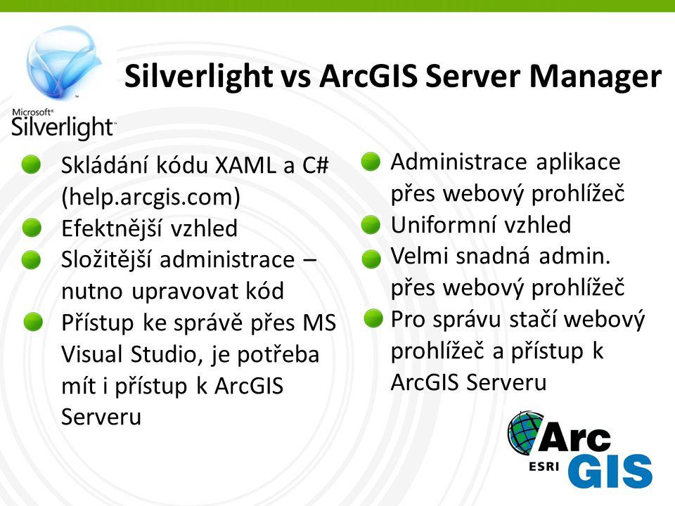 Silverlight vs ArcGIS Server Manager Skládání kódu XAML a C# (help.arcgis.com) Efektnější vzhled Složitější administrace – nutno upravovat kód Přístup ke správě přes MS Visual Studio, je potřeba mít i přístup k ArcGIS Serveru Administrace aplikace přes webový prohlížeč Uniformní vzhled Velmi snadná admin.