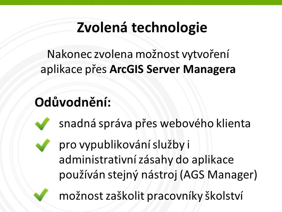 Zvolená technologie snadná správa přes webového klienta pro vypublikování služby i administrativní zásahy do aplikace používán stejný nástroj (AGS Manager) možnost zaškolit pracovníky školství Nakonec zvolena možnost vytvoření aplikace přes ArcGIS Server Managera Odůvodnění: