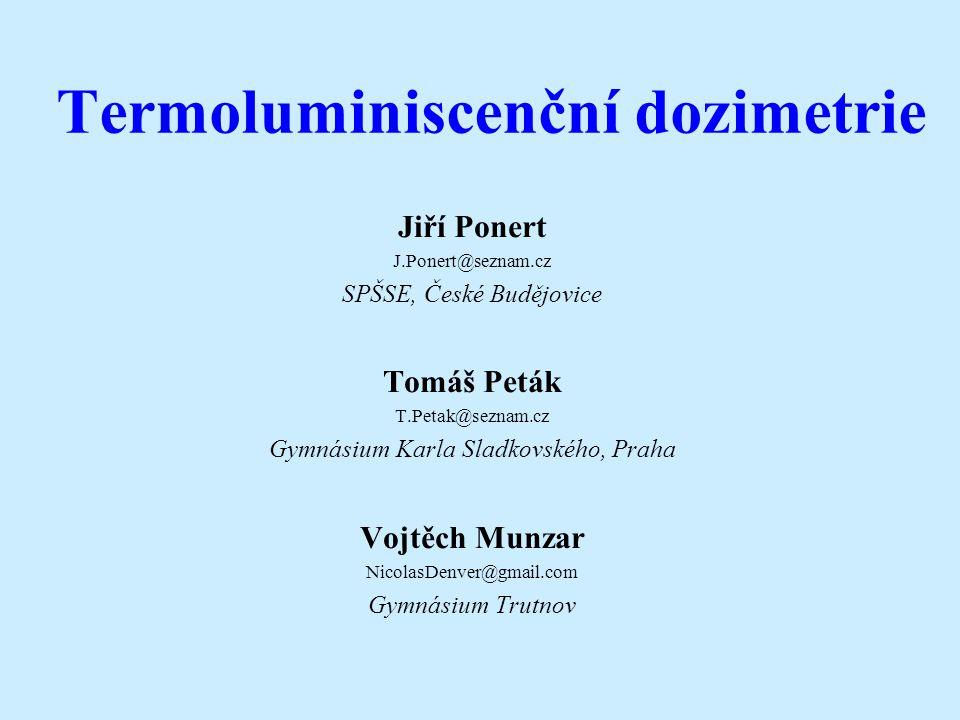 Termoluminiscenční dozimetrie Jiří Ponert J.Ponert@seznam.cz SPŠSE, České Budějovice Tomáš Peták T.Petak@seznam.cz Gymnásium Karla Sladkovského, Praha
