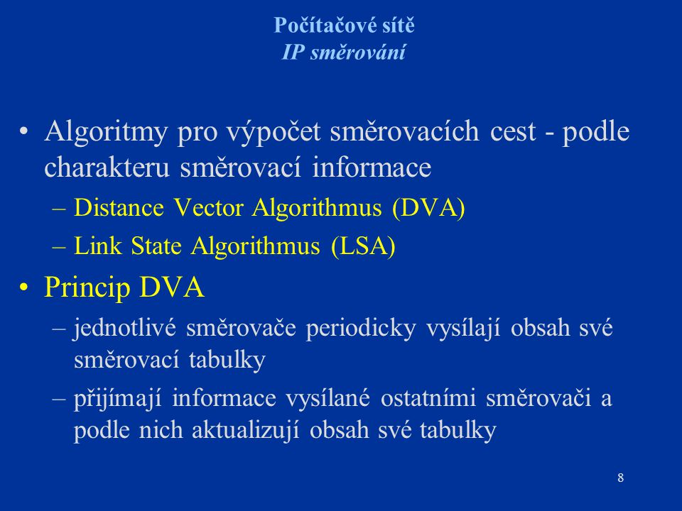 8 Počítačové sítě IP směrování Algoritmy pro výpočet směrovacích cest - podle charakteru směrovací informace –Distance Vector Algorithmus (DVA) –Link State Algorithmus (LSA) Princip DVA –jednotlivé směrovače periodicky vysílají obsah své směrovací tabulky –přijímají informace vysílané ostatními směrovači a podle nich aktualizují obsah své tabulky