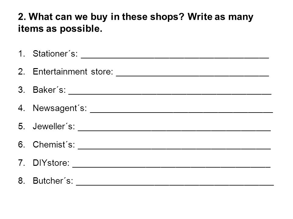 2. What can we buy in these shops? Write as many items as possible. 1.Stationer´s: ______________________________________ 2.Entertainment store: _____