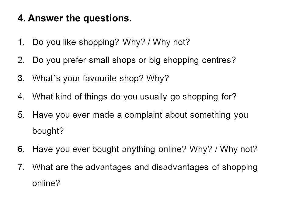 4. Answer the questions. 1.Do you like shopping? Why? / Why not? 2.Do you prefer small shops or big shopping centres? 3.What´s your favourite shop? Wh
