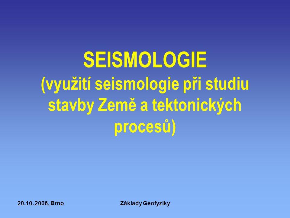 20.10. 2006, BrnoZáklady Geofyziky SEISMOLOGIE (využití seismologie při studiu stavby Země a tektonických procesů)
