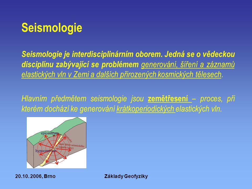 20.10. 2006, BrnoZáklady Geofyziky Seismologie Seismologie je interdisciplinárním oborem. Jedná se o vědeckou disciplínu zabývající se problémem gener