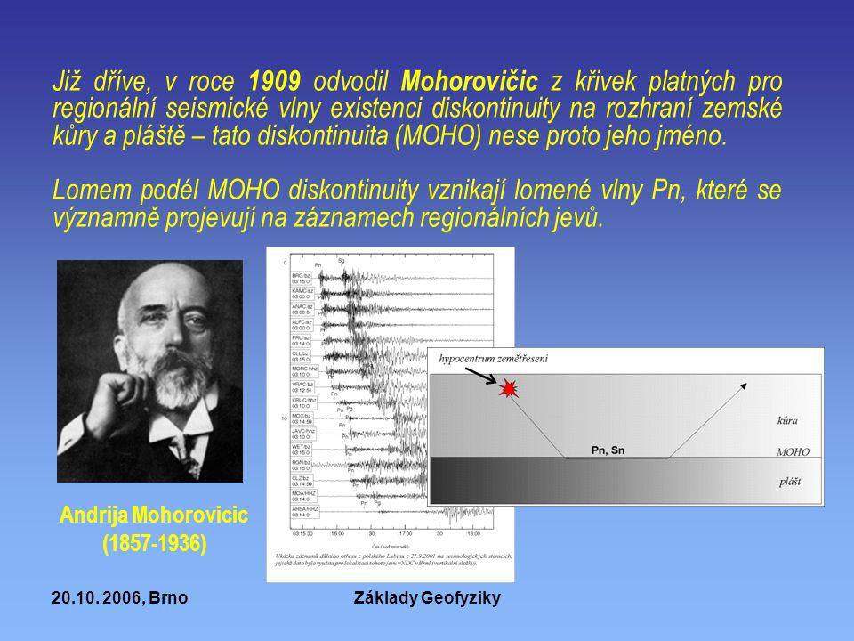 20.10. 2006, BrnoZáklady Geofyziky Již dříve, v roce 1909 odvodil Mohorovičic z křivek platných pro regionální seismické vlny existenci diskontinuity