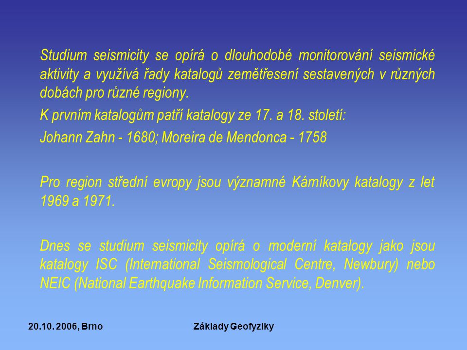 20.10. 2006, BrnoZáklady Geofyziky Studium seismicity se opírá o dlouhodobé monitorování seismické aktivity a využívá řady katalogů zemětřesení sestav