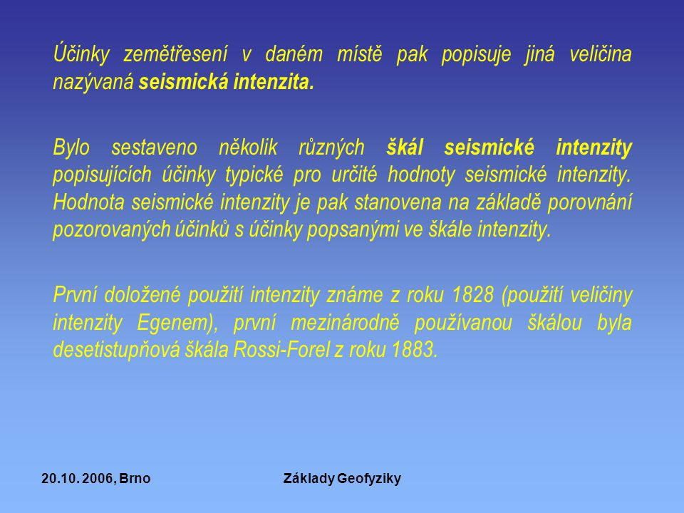 20.10. 2006, BrnoZáklady Geofyziky Účinky zemětřesení v daném místě pak popisuje jiná veličina nazývaná seismická intenzita. Bylo sestaveno několik rů