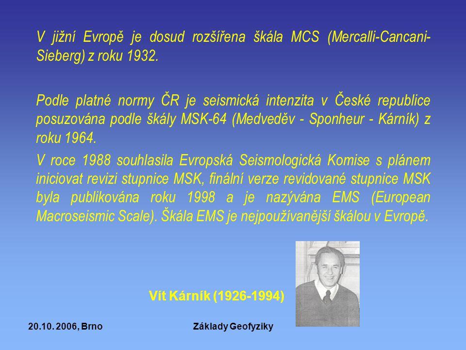 20.10. 2006, BrnoZáklady Geofyziky V jižní Evropě je dosud rozšířena škála MCS (Mercalli-Cancani- Sieberg) z roku 1932. Podle platné normy ČR je seism