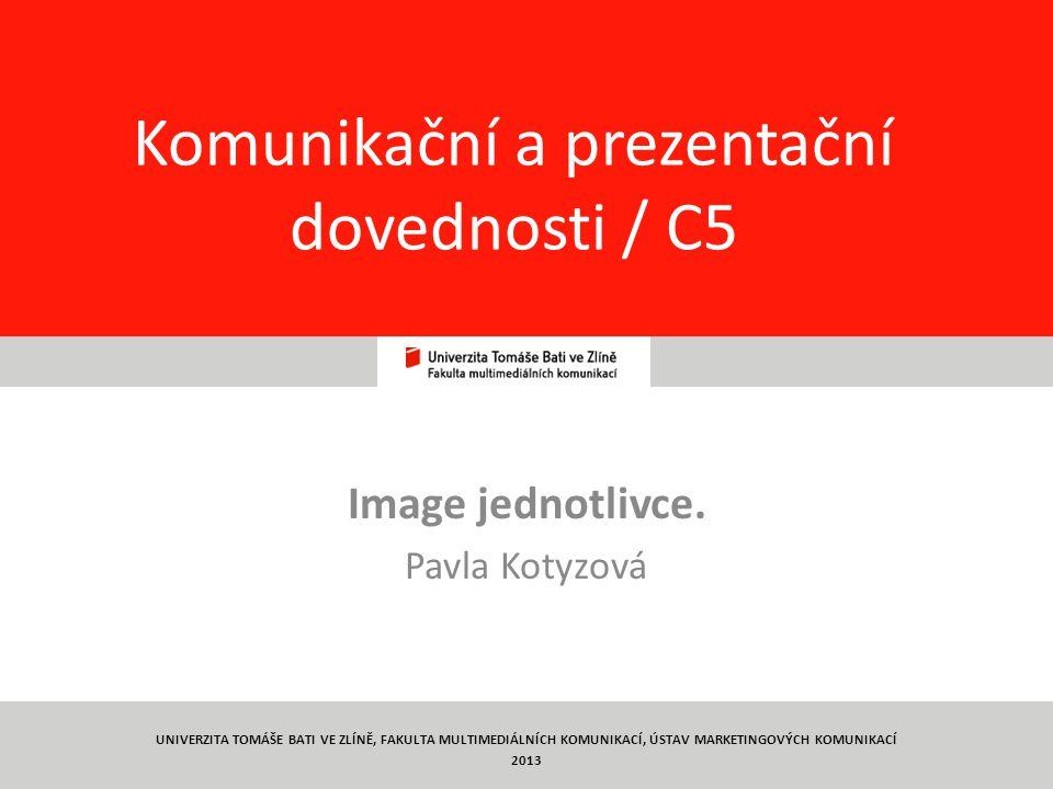 1 Komunikační a prezentační dovednosti / C5 Image jednotlivce. Pavla Kotyzová UNIVERZITA TOMÁŠE BATI VE ZLÍNĚ, FAKULTA MULTIMEDIÁLNÍCH KOMUNIKACÍ, ÚST