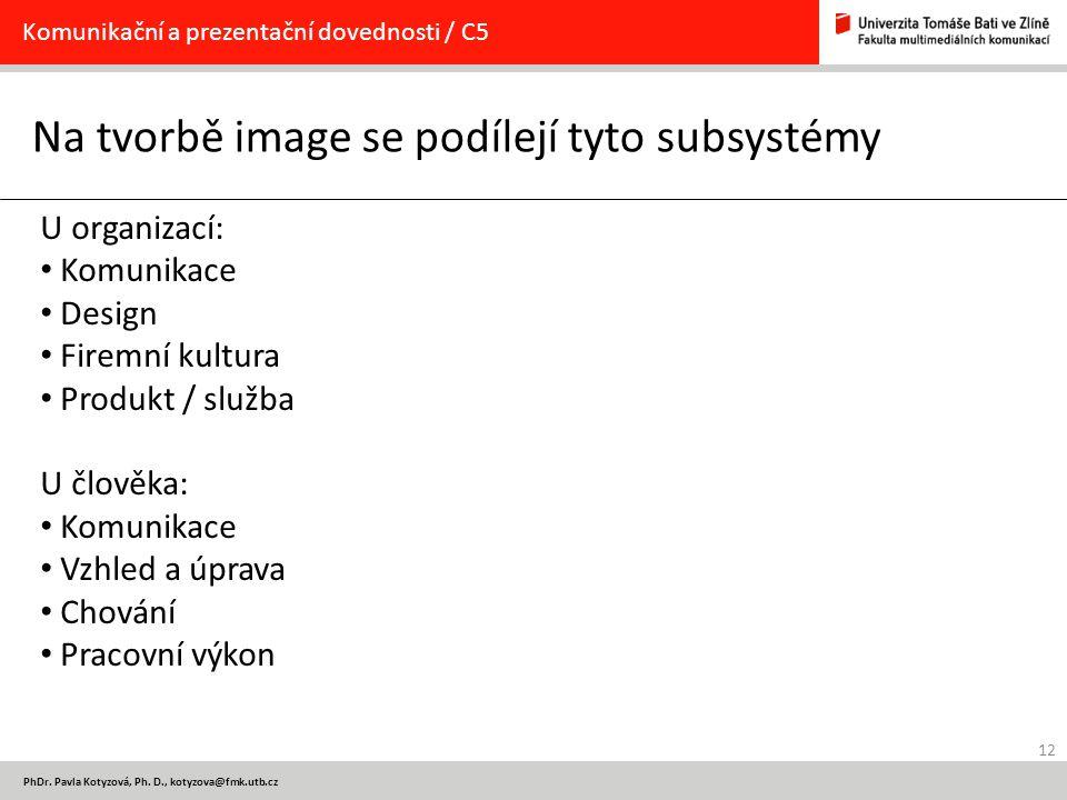 12 PhDr. Pavla Kotyzová, Ph. D., kotyzova@fmk.utb.cz Na tvorbě image se podílejí tyto subsystémy Komunikační a prezentační dovednosti / C5 U organizac