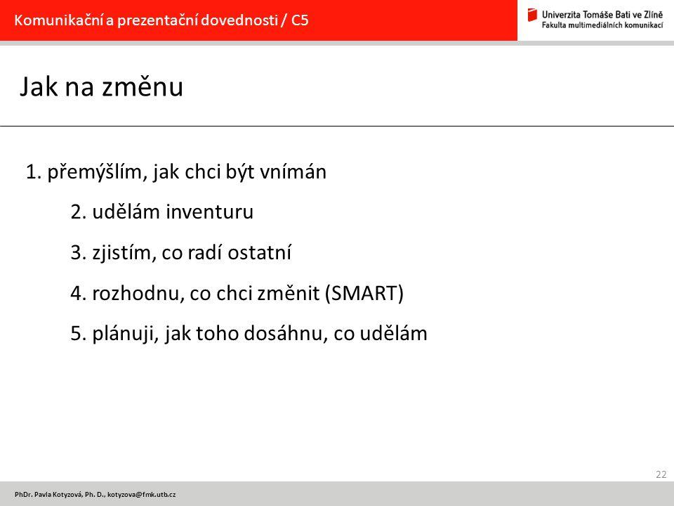 22 PhDr. Pavla Kotyzová, Ph. D., kotyzova@fmk.utb.cz Jak na změnu Komunikační a prezentační dovednosti / C5 1. přemýšlím, jak chci být vnímán 2. udělá