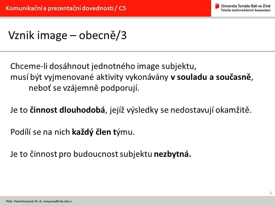 6 PhDr. Pavla Kotyzová, Ph. D., kotyzova@fmk.utb.cz Vznik image – obecně/3 Komunikační a prezentační dovednosti / C5 Chceme-li dosáhnout jednotného im