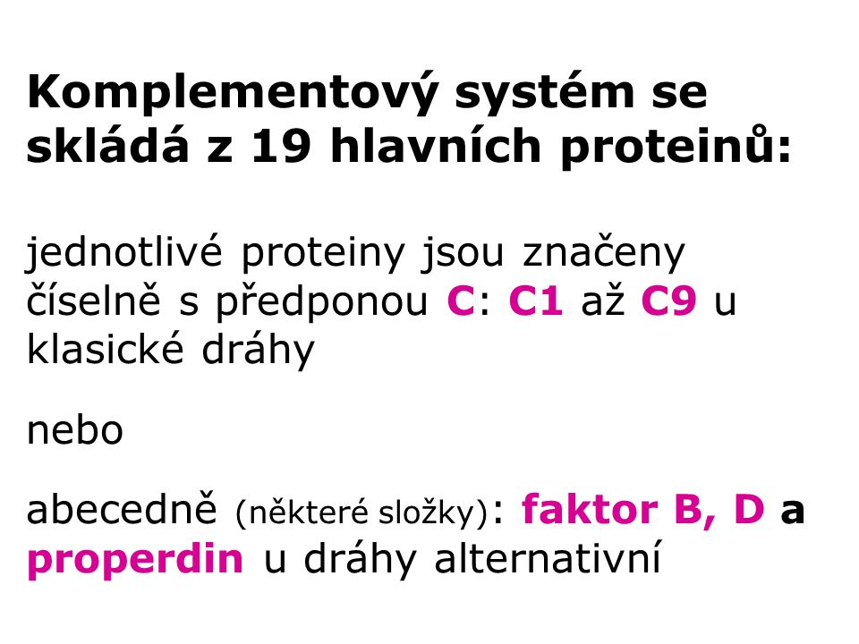Komplementový systém se skládá z 19 hlavních proteinů: jednotlivé proteiny jsou značeny číselně s předponou C: C1 až C9 u klasické dráhy nebo abecedně