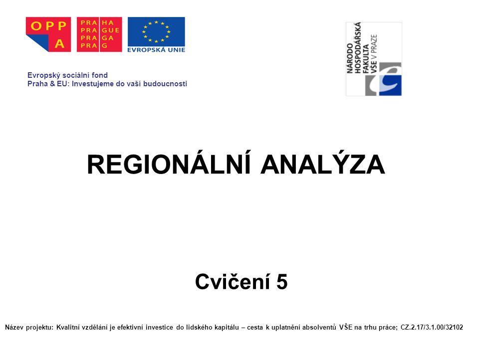 REGIONÁLNÍ ANALÝZA Cvičení 5 Evropský sociální fond Praha & EU: Investujeme do vaší budoucnosti Název projektu: Kvalitní vzdělání je efektivní investice do lidského kapitálu – cesta k uplatnění absolventů VŠE na trhu práce; CZ.2.17/3.1.00/32102