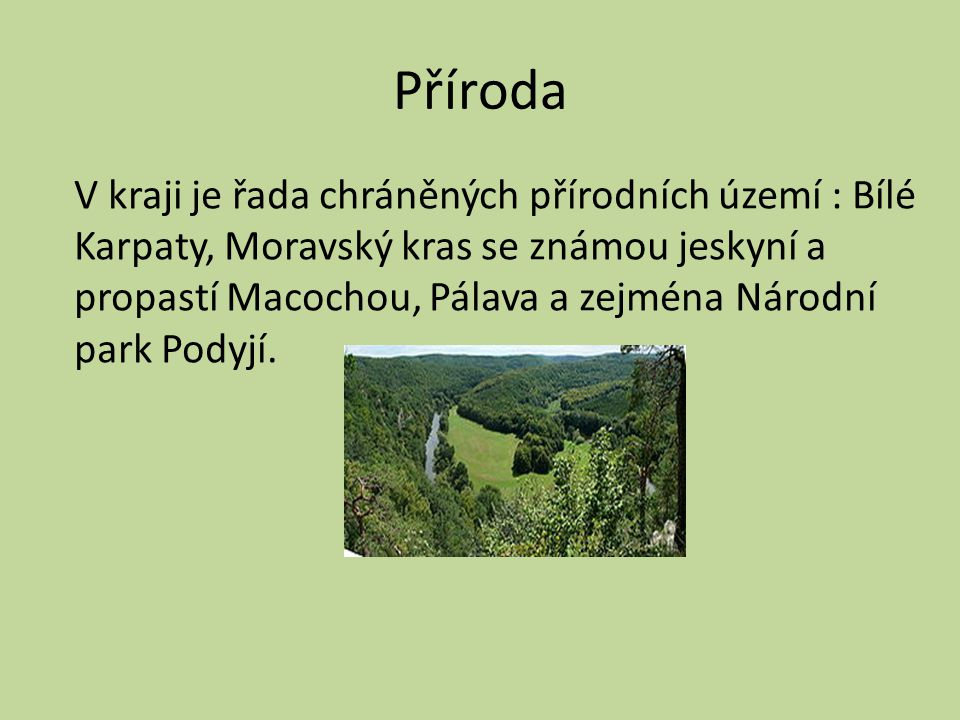 Příroda V kraji je řada chráněných přírodních území : Bílé Karpaty, Moravský kras se známou jeskyní a propastí Macochou, Pálava a zejména Národní park