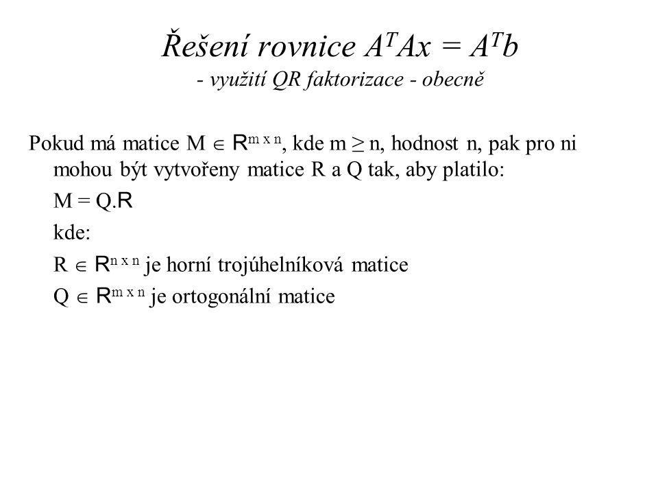 Řešení rovnice A T Ax = A T b - využití QR faktorizace - obecně Pokud má matice M  R m x n, kde m ≥ n, hodnost n, pak pro ni mohou být vytvořeny matice R a Q tak, aby platilo: M = Q.