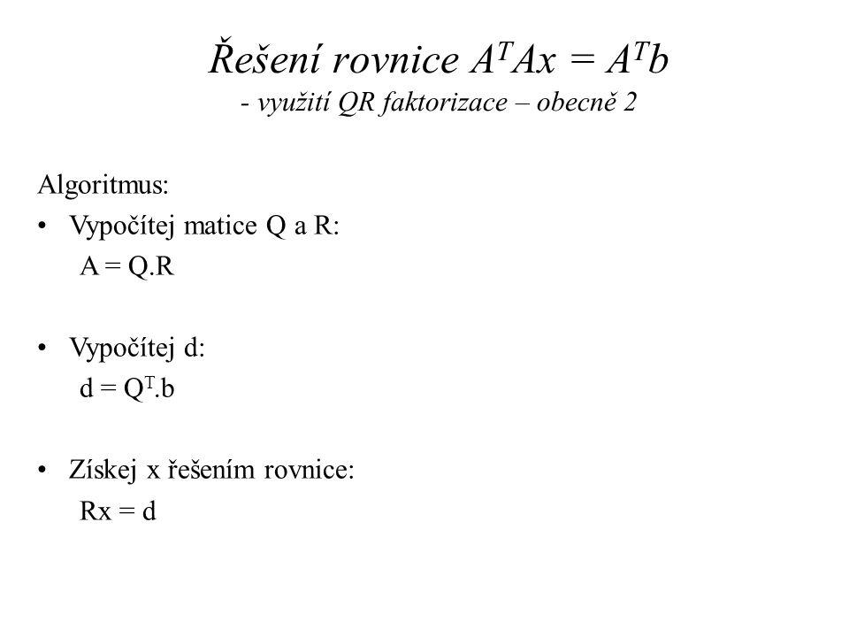 Řešení rovnice A T Ax = A T b - využití QR faktorizace – obecně 2 Algoritmus: Vypočítej matice Q a R: A = Q.R Vypočítej d: d = Q T.b Získej x řešením rovnice: Rx = d