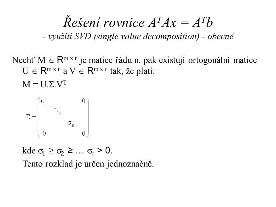 Řešení rovnice A T Ax = A T b - využití SVD (single value decomposition) - obecně Nechť M  R m x n je matice řádu n, pak existují ortogonální matice U  R m x n a V  R m x n tak, že platí: M = U.