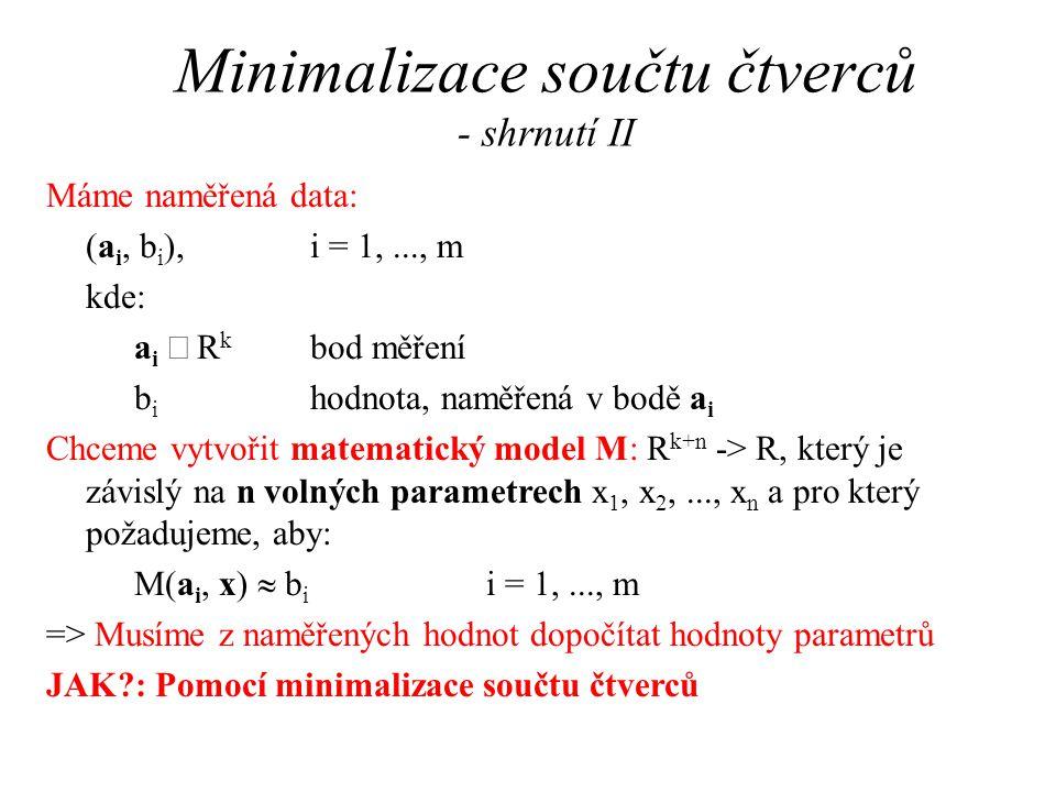 Minimalizace součtu čtverců - shrnutí II Máme naměřená data: (a i, b i ), i = 1,..., m kde: a i  R k bod měření b i hodnota, naměřená v bodě a i Chceme vytvořit matematický model M: R k+n -> R, který je závislý na n volných parametrech x 1, x 2,..., x n a pro který požadujeme, aby: M(a i, x)  b i i = 1,..., m => Musíme z naměřených hodnot dopočítat hodnoty parametrů JAK?: Pomocí minimalizace součtu čtverců