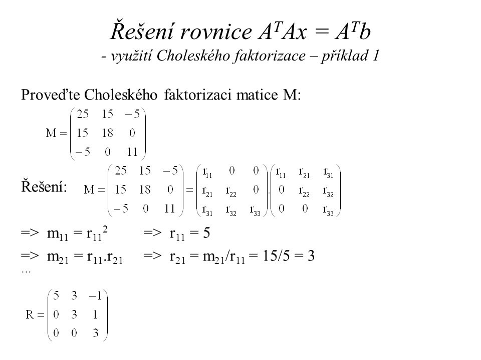 Měřením jsme získali 3 body: (3, -6, -1); (4, -8,7) a (0, 1, 2) (m = 3) Chceme vytvořit model: M(t i, (e 1, e 2, e 3 )) = e 1.t i1 + e 2.t i2 + e 3  V i Problém lze řešit pomocí rovnice x = (A T.A) -1.A T b a QR fakt.: Řešení rovnice A T Ax = A T b - využití QR faktorizace – příklad (2)