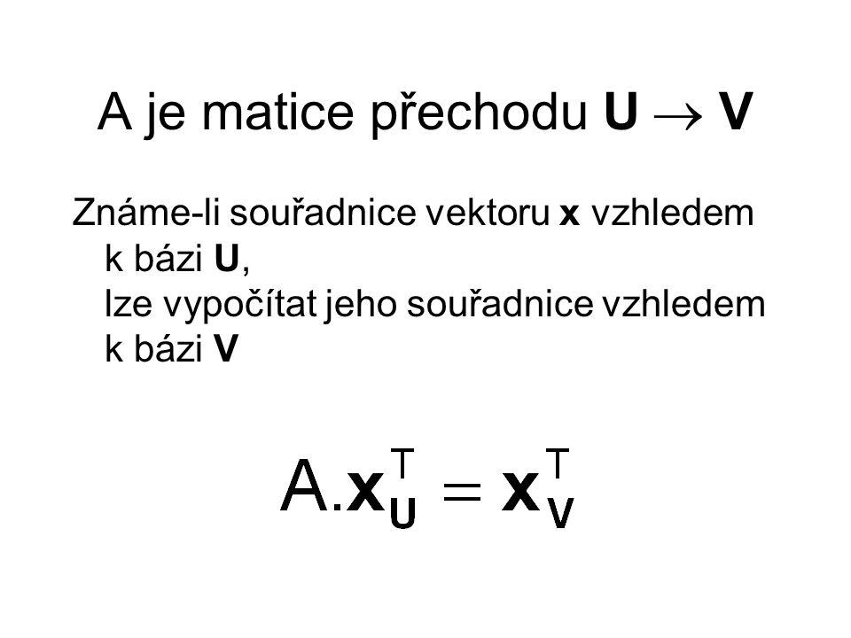 A je matice přechodu U  V Známe-li souřadnice vektoru x vzhledem k bázi V, lze vypočítat jeho souřadnice vzhledem k bázi U