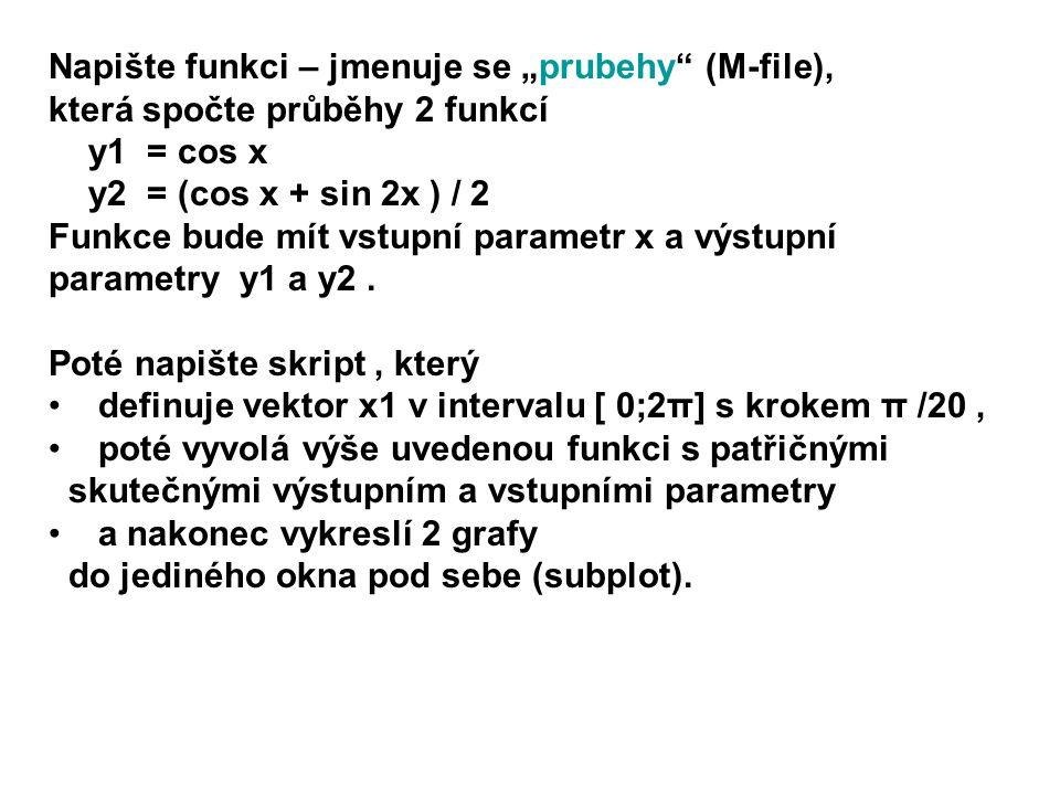 t=0:pi/20:2*pi; [y1,y2]=prubehy(t); subplot(2,1,1) plot(t,y1, b ) subplot(2,1,2) plot(t,y2, r ) function [y1,y2]=prubehy(x) y1 = cos(x) y2 = ( cos(x) + sin(2*x) ) / 2