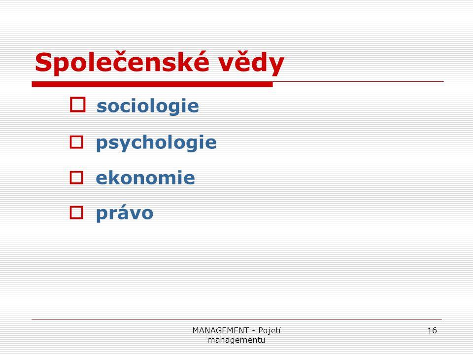 MANAGEMENT - Pojetí managementu 16 Společenské vědy  sociologie  psychologie  ekonomie  právo